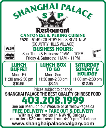 Shanghai Palace Restaurant (403-208-1999) - Display Ad - BUSINESS HOURS: TO GO BUFFET LUNCH BOX SATURDAY SUNDAY & HOLIDAY Mon - Fri Mon - Sun 11:30 am-2:30 pm11:30 am-2:30 pm11:00 am-2:30 pm $10.95 $8.45 $12.95 Prices subject to change SHANGHAI PALACE THE BEST QUALITY CHINESE FOOD 403.208.1999 See our Menu on our Website or at YellowPages.ca FREE DELIVERY   TAKE OUT & DELIVERY Within 8 km radius in NW/NE Calgary on orders $30 and over from 4:00 pm  til close www.shanghaipalacecalgary.com #520 - 5149 COUNTRY HILLS BLVD. N.W. Sun-Thurs & Holidays: 11AM -  10PM (COUNTRY HILLS VILLAGE) LUNCH Friday & Saturday: 11AM - 11PM