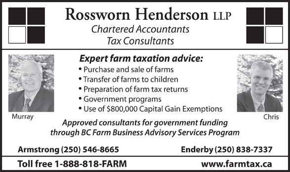 Rossworn Henderson LLP (250-546-8665) - Display Ad - Use of $800,000 Capital Gain Exemptions Murray Chris Approved consultants for government funding through BC Farm Business Advisory Services Program Armstrong(250) 546-8665 Enderby(250) 838-7337 Toll free 1-888-818-FARM www.farmtax.ca LLP Chartered Accountants Tax Consultants Expert farm taxation advice: Purchase and sale of farms Transfer of farms to children Preparation of farm tax returns Government programs Rossworn Henderson