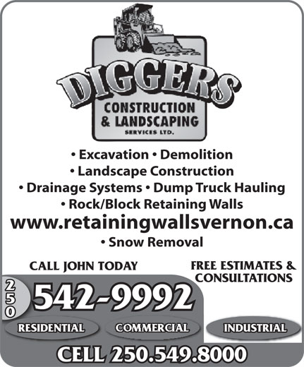 Diggers Construction & Landscaping Services (250-542-9992) - Display Ad - Excavation   Demolition Landscape Construction Drainage Systems   Dump Truck Hauling Rock/Block Retaining Walls www.retainingwallsvernon.ca FREE ESTIMATES & CALL JOHN TODAYCALL CONSULTATIONS 250 542-99925 RESIDENTIAL COMMERCIAL INDUSTRIAL CELL 250.549.8000 Excavation   Demolition Landscape Construction Drainage Systems   Dump Truck Hauling Rock/Block Retaining Walls www.retainingwallsvernon.ca Snow Removal FREE ESTIMATES & Snow Removal CALL JOHN TODAYCALL CONSULTATIONS 250 542-99925 RESIDENTIAL COMMERCIAL INDUSTRIAL CELL 250.549.8000