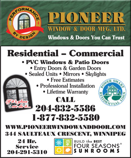 Pioneer Window & Door Mfg Ltd (204-832-5586) - Display Ad - Windows & Doors You Can Trust Residential - Commercial PVC Windows & Patio Doors Entry Doors & Garden Doors Sealed Units   Mirrors   Skylights Free Estimates Professional Installation Lifetime Warranty CALL If it s glass we do it... 204-832-5586 1-877-832-5580 WWW.PIONEERWINDOWANDDOOR.COM 344 SAULTEAUX CRESCENT, WINNIPEG BUILDthe BEST 24 Hr. FOURSEASONS Service SUNROOMS 204-291-5310