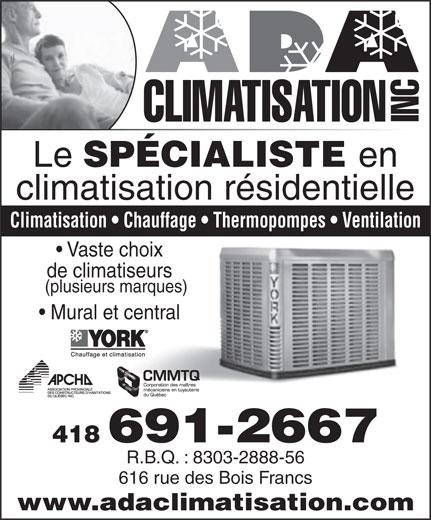 A D A Climatisation (418-691-2667) - Annonce illustrée======= - CLIMATISATION INC Le SPÉCIALISTE en climatisation résidentielle Climatisation   Chauffage   Thermopompes   Ventilation Vaste choix de climatiseurs (plusieurs marques) Mural et central 418 691-2667 R.B.Q. : 8303-2888-56 616 rue des Bois Francs www.adaclimatisation.com CLIMATISATION INC Le SPÉCIALISTE en climatisation résidentielle Climatisation   Chauffage   Thermopompes   Ventilation Vaste choix de climatiseurs (plusieurs marques) Mural et central 418 691-2667 R.B.Q. : 8303-2888-56 616 rue des Bois Francs www.adaclimatisation.com  CLIMATISATION INC Le SPÉCIALISTE en climatisation résidentielle Climatisation   Chauffage   Thermopompes   Ventilation Vaste choix de climatiseurs (plusieurs marques) Mural et central 418 691-2667 R.B.Q. : 8303-2888-56 616 rue des Bois Francs www.adaclimatisation.com