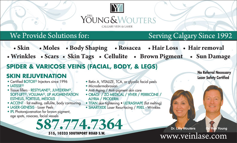 Drs Young & Wouters (403-252-4410) - Annonce illustrée======= - IPL Photorejuvenation for brown pigment, age spots, rosacea, facial vessels Dr. Lilly Wouters Dr. Ron Young 515, 10333 SOUTHPORT ROAD S.W. Certified BOTOX Injectors since 1996 Retin A, VITALIZE, TCA, or glycolic facial peels LATISSE Microdermabrasion Tissue fillers - RESTYLANE, JUVEDERM, Anti-Aging / Anti-pigment skin care SOFT-LIFT, VOLUMA, LIP AUGMENTATION OBAGI  / ZO MEDICAL / VIVER / PERRICONE / ESTHELIS, FORTELIS, MESOLIS ALYRIA / PRODERM ACCENT - fat melting, cellulite, body contouring TITAN skin tightening   ULTRASHAPE (fat melting) LASER-GENESIS - Laser Peels SMARTXIDE Laser Resurfacing / PIXEL - Wrinkles