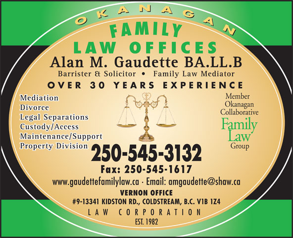 Gaudette Alan M (250-545-3132) - Display Ad - EST. 1982 LAW CORPORATION OKANAGAN OKANAGAN FAMILY LAW OFFICES Alan M. Gaudette BA.LL.B Barrister & Solicitor Family Law Mediator OVER 30 YEARS EXPERIENCE Member Mediation Okanagan Divorce Collaborative Legal Separations Family Custody/Access Maintenance/Support Law Group Property Division 250-545-3132 Fax: 250-545-1617 VERNON OFFICE #9-13341 KIDSTON RD., COLDSTREAM, B.C. V1B 1Z4