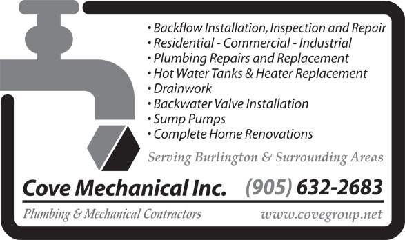 Cove Mechanical (905-632-2683) - Display Ad - Backflow Installation, Inspection and Repair Residential - Commercial - Industrial Plumbing Repairs and Replacement Hot Water Tanks & Heater Replacement Drainwork Backwater Valve Installation Sump Pumps Complete Home Renovations Serving Burlington & Surrounding Areas (905) 632-2683 Cove Mechanical Inc. Plumbing & Mechanical Contractors www.covegroup.net