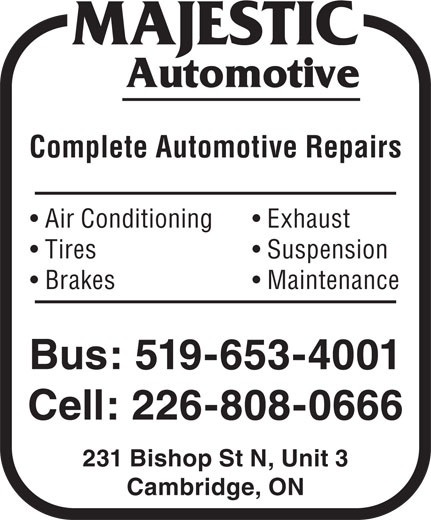 Majestic Automotive (519-653-4001) - Display Ad - Exhaust  Air Conditioning Complete Automotive Repairs Suspension  Tires Maintenance  Brakes Bus: 519-653-4001 Cell: 226-808-0666 231 Bishop St N, Unit 3 Cambridge, ON