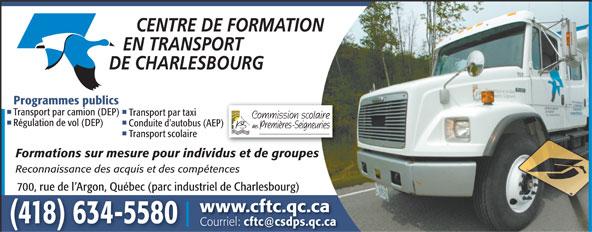 Centre de formation en transport de Charlesbourg (418-634-5580) - Display Ad - Programmes publics Transport par camion (DEP) Transport par taxi Régulation de vol (DEP) Conduite d'autobus (AEP) Transport scolaire Formations sur mesure pour individus et de groupes Reconnaissance des acquis et des compétences 700, rue de l Argon, Québec (parc industriel de Charlesbourg) www.cftc.qc.ca (418) 634-5580 Courriel: cftc@csdps.qc.ca  Programmes publics Transport par camion (DEP) Transport par taxi Régulation de vol (DEP) Conduite d'autobus (AEP) Transport scolaire Formations sur mesure pour individus et de groupes Reconnaissance des acquis et des compétences 700, rue de l Argon, Québec (parc industriel de Charlesbourg) www.cftc.qc.ca (418) 634-5580 Courriel: cftc@csdps.qc.ca