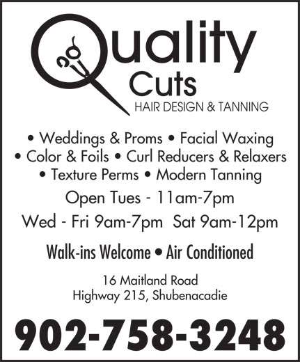 Quality Cuts Hair Design (902-758-3248) - Annonce illustrée======= - HAIR DESIGN & TANNING Weddings & Proms   Facial Waxing Color & Foils   Curl Reducers & Relaxers Texture Perms   Modern Tanning Open Tues - 11am-7pm Wed - Fri 9am-7pm  Sat 9am-12pm Walk-ins Welcome   Air Conditioned 16 Maitland Road Highway 215, Shubenacadie 902-758-3248