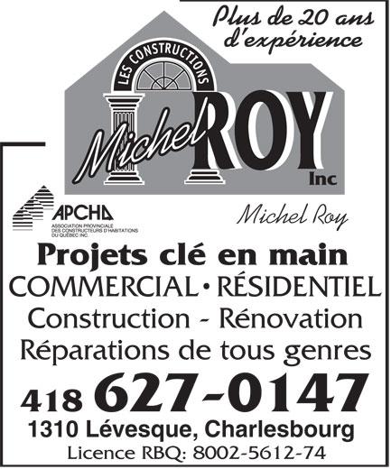 Construction Michel Roy Inc (418-627-0147) - Annonce illustrée======= - Plus de 20 ans d expérience LES CONSTRUCTIONS ROYROY Michel Inc Michel Roy Projets clé en main COMMERCIAL  RÉSIDENTIEL Construction - Rénovation Réparations de tous genres 418 627-0147 1310 Lévesque, Charlesbourg Licence RBQ: 8002-5612-74
