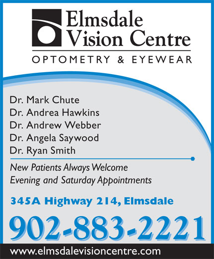 Elmsdale Vision Centre (902-883-2221) - Annonce illustrée======= - Elmsdale OPTOMETRY & EYEWEAR Dr. Mark Chute Dr. Andrea Hawkins Dr. Andrew Webber Dr. Angela Saywood Dr. Ryan Smith New Patients Always Welcome Evening and Saturday Appointments 345A Highway 214, Elmsdale 902-883-2221 www.elmsdalevisioncentre.com Vision Centre