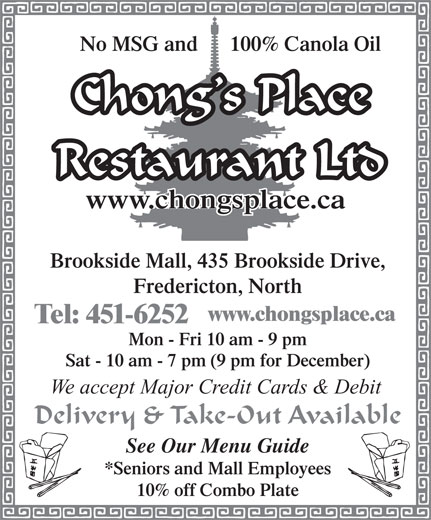 Chong's Place (506-451-6252) - Annonce illustrée======= - Tel: 451-6252 Mon - Fri 10 am - 9 pm Sat - 10 am - 7 pm (9 pm for December) We accept Major Credit Cards & Debit Delivery & Take-Out Available See Our Menu Guide *Seniors and Mall Employees 10% off Combo Plate No MSG and      100% Canola Oil Chong s Place Restaurant Ltd www.chongsplace.ca Brookside Mall, 435 Brookside Drive, Fredericton, North www.chongsplace.ca