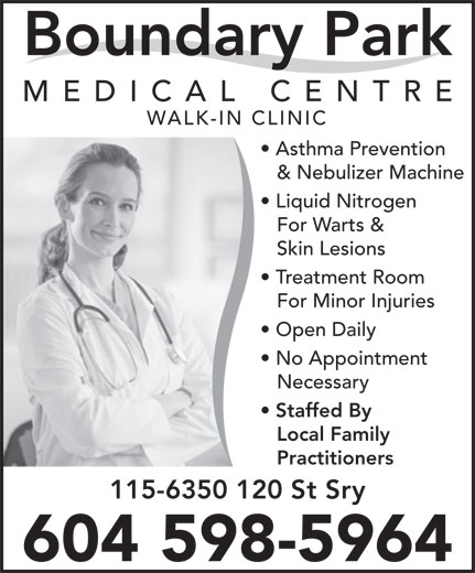 Boundary Park Medical Centre (604-591-6300) - Annonce illustrée======= - Boundary Park MEDICAL CENTR WALK-IN CLINIC Asthma Prevention & Nebulizer Machine Liquid Nitrogen For Warts & Skin Lesions Treatment Room For Minor Injuries Open Daily No Appointment Necessary Staffed By Local Family Practitioners 115-6350 120 St Sry 604 598-5964 Boundary Park MEDICAL CENTR WALK-IN CLINIC Asthma Prevention & Nebulizer Machine Liquid Nitrogen For Warts & Skin Lesions Treatment Room For Minor Injuries Open Daily No Appointment Necessary Staffed By Local Family Practitioners 115-6350 120 St Sry 604 598-5964