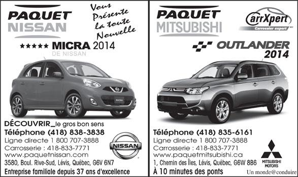 Paquet Mitsubishi (418-835-6161) - Display Ad - Ligne directe 1 800 707-3888 Carrosserie : 418-833-7771 www.paquetnissan.com www.paquetmitsubishi.ca 3580, Boul. Rive-Sud, Lévis, Québec, G6V 6N7 1, Chemin des Îles, Lévis, Québec, G6W 8B6V 6N7 Entreprise familiale depuis 37 ans d'excellence À 10 minutes des ponts Vous Présente la toute Nouvelle 2014 DÉCOUVRIR le gros bon senss Téléphone (418) 838-3838 Téléphone (418) 835-6161838