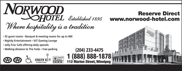 Norwood Hotel (204-233-4475) - Annonce illustrée======= - Reserve Direct Established 1895 www.norwood-hotel.com Where hospitality is a tradition 52 guest rooms  Banquet & meeting rooms for up to 400 Nightly Entertainment  VLT Gaming Lounge Jolly Friar Café offering daily specials Walking distance to The Forks  Free parking (204) 233-4475 1 (888) 888-1878 112 Marion Street, Winnipeg  Reserve Direct Established 1895 www.norwood-hotel.com Where hospitality is a tradition 52 guest rooms  Banquet & meeting rooms for up to 400 Nightly Entertainment  VLT Gaming Lounge Jolly Friar Café offering daily specials Walking distance to The Forks  Free parking (204) 233-4475 1 (888) 888-1878 112 Marion Street, Winnipeg  Reserve Direct Established 1895 www.norwood-hotel.com Where hospitality is a tradition 52 guest rooms  Banquet & meeting rooms for up to 400 Nightly Entertainment  VLT Gaming Lounge Jolly Friar Café offering daily specials Walking distance to The Forks  Free parking (204) 233-4475 1 (888) 888-1878 112 Marion Street, Winnipeg  Reserve Direct Established 1895 www.norwood-hotel.com Where hospitality is a tradition 52 guest rooms  Banquet & meeting rooms for up to 400 Nightly Entertainment  VLT Gaming Lounge Jolly Friar Café offering daily specials Walking distance to The Forks  Free parking (204) 233-4475 1 (888) 888-1878 112 Marion Street, Winnipeg