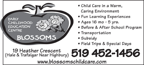 Blossoms E C E Center (519-452-1456) - Annonce illustrée======= - Caring Environment Fun Learning Experiences Ages 16 mo - 5 yrs. Before & After School Program Transportation Subsidy Field Trips & Special Days 19 Heather Crescent (Hale & Trafalgar Near Highbury) 519 452-1456 www.blossomschildcare.com Child Care in a Warm, Child Care in a Warm, Caring Environment Fun Learning Experiences Ages 16 mo - 5 yrs. Before & After School Program Transportation Subsidy Field Trips & Special Days 19 Heather Crescent (Hale & Trafalgar Near Highbury) 519 452-1456 www.blossomschildcare.com