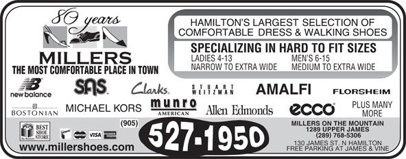Miller's Shoe Store (905-527-1950) - Display Ad - PLUS MANY SPECIALIZING IN HARD TO FIT SIZES LADIES 4-13 MEN S 6-15 NARROW TO EXTRA WIDE MEDIUM TO EXTRA WIDE THE MOST COMFORTABLE PLACE IN TOWN MILLERS ON THE MOUNTAIN (905) 1289 UPPER JAMES 289 768-5306 130 JAMES ST. N HAMILTON www.millershoes.com FREE PARKING AT JAMES & VINE MORE