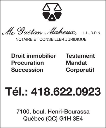 Gaetan Maheux Notaire (418-622-0923) - Annonce illustrée======= - LL.L., D.D.N. NOTAIRE ET CONSEILLER JURIDIQUE Testament Droit immobilier Mandat Procuration SuccessionCorporatif Tél.: 418.622.0923 7100, boul. Henri-Bourassa Québec (QC) G1H 3E4  LL.L., D.D.N. NOTAIRE ET CONSEILLER JURIDIQUE Testament Droit immobilier Mandat Procuration SuccessionCorporatif Tél.: 418.622.0923 7100, boul. Henri-Bourassa Québec (QC) G1H 3E4  LL.L., D.D.N. NOTAIRE ET CONSEILLER JURIDIQUE Testament Droit immobilier Mandat Procuration SuccessionCorporatif Tél.: 418.622.0923 7100, boul. Henri-Bourassa Québec (QC) G1H 3E4  LL.L., D.D.N. NOTAIRE ET CONSEILLER JURIDIQUE Testament Droit immobilier Mandat Procuration SuccessionCorporatif Tél.: 418.622.0923 7100, boul. Henri-Bourassa Québec (QC) G1H 3E4
