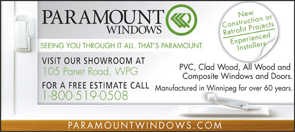 Paramount Windows (204-233-4966) - Annonce illustrée======= - New Construction or Retrofit Projects Experienced Installers SEEING YOU THROUGH IT ALL. THAT S PARAMOUNT. VISIT OUR SHOWROOM AT PVC, Clad Wood, All Wood and 105 Panet Road, WPG Composite Windows and Doors. FOR A FREE ESTIMATE CALL Manufactured in Winnipeg for over 60 years. 1-800-519-0508 PARAMOUNTWINDOWS.COM  New Construction or Retrofit Projects Experienced Installers SEEING YOU THROUGH IT ALL. THAT S PARAMOUNT. VISIT OUR SHOWROOM AT PVC, Clad Wood, All Wood and 105 Panet Road, WPG Composite Windows and Doors. FOR A FREE ESTIMATE CALL Manufactured in Winnipeg for over 60 years. 1-800-519-0508 PARAMOUNTWINDOWS.COM  New Construction or Retrofit Projects Experienced Installers SEEING YOU THROUGH IT ALL. THAT S PARAMOUNT. VISIT OUR SHOWROOM AT PVC, Clad Wood, All Wood and 105 Panet Road, WPG Composite Windows and Doors. FOR A FREE ESTIMATE CALL Manufactured in Winnipeg for over 60 years. 1-800-519-0508 PARAMOUNTWINDOWS.COM  New Construction or Retrofit Projects Experienced Installers SEEING YOU THROUGH IT ALL. THAT S PARAMOUNT. VISIT OUR SHOWROOM AT PVC, Clad Wood, All Wood and 105 Panet Road, WPG Composite Windows and Doors. FOR A FREE ESTIMATE CALL Manufactured in Winnipeg for over 60 years. 1-800-519-0508 PARAMOUNTWINDOWS.COM  New Construction or Retrofit Projects Experienced Installers SEEING YOU THROUGH IT ALL. THAT S PARAMOUNT. VISIT OUR SHOWROOM AT PVC, Clad Wood, All Wood and 105 Panet Road, WPG Composite Windows and Doors. FOR A FREE ESTIMATE CALL Manufactured in Winnipeg for over 60 years. 1-800-519-0508 PARAMOUNTWINDOWS.COM