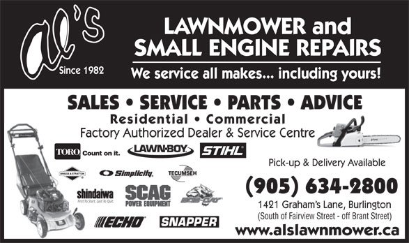 Al's Lawnmower Small Engine Repairs (905-634-2800) - Display Ad - LAWNMOWER and Pick-up & Delivery Available (905) 634-2800 First To Start. Last To Quit. 1421 Graham s Lane, Burlington (South of Fairview Street - off Brant Street) www.alslawnmower.ca SMALL ENGINE REPAIRS Since 1982 We service all makes... including yours! SALES   SERVICE   PARTS   ADVICE Residential   Commercial Factory Authorized Dealer & Service Centre Count on it.