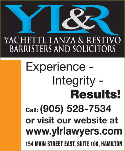 Yachetti Lanza & Restivo (905-528-7534) - Display Ad - YACHETTI, LANZA & RESTIVO BARRISTERS AND SOLICITORS Experience - Integrity - Results! Call: (905) 528-7534 YACHETTI, LANZA & RESTIVO BARRISTERS AND SOLICITORS Experience - Integrity - Results! Call: (905) 528-7534 or visit our website at www.ylrlawyers.com 154 MAIN STREET EAST, SUITE 100, HAMILTON or visit our website at www.ylrlawyers.com 154 MAIN STREET EAST, SUITE 100, HAMILTON