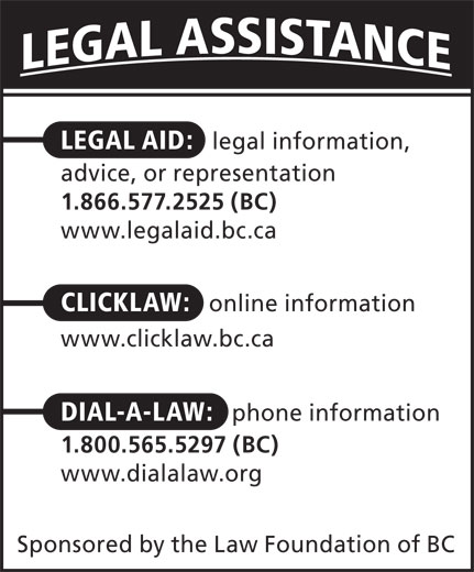 Dial-A-Law (1-800-565-5297) - Display Ad - LEGAL AID: legal information, advice, or representation 1.866.577.2525 (BC) www.legalaid.bc.ca CLICKLAW: online information www.clicklaw.bc.ca DIAL-A-LAW: phone information 1.800.565.5297 (BC) www.dialalaw.org Sponsored by the Law Foundation of BC  LEGAL AID: legal information, advice, or representation 1.866.577.2525 (BC) www.legalaid.bc.ca CLICKLAW: online information www.clicklaw.bc.ca DIAL-A-LAW: phone information 1.800.565.5297 (BC) www.dialalaw.org Sponsored by the Law Foundation of BC  LEGAL AID: legal information, advice, or representation 1.866.577.2525 (BC) www.legalaid.bc.ca CLICKLAW: online information www.clicklaw.bc.ca DIAL-A-LAW: phone information 1.800.565.5297 (BC) www.dialalaw.org Sponsored by the Law Foundation of BC  LEGAL AID: legal information, advice, or representation 1.866.577.2525 (BC) www.legalaid.bc.ca CLICKLAW: online information www.clicklaw.bc.ca DIAL-A-LAW: phone information 1.800.565.5297 (BC) www.dialalaw.org Sponsored by the Law Foundation of BC  LEGAL AID: legal information, advice, or representation 1.866.577.2525 (BC) www.legalaid.bc.ca CLICKLAW: online information www.clicklaw.bc.ca DIAL-A-LAW: phone information 1.800.565.5297 (BC) www.dialalaw.org Sponsored by the Law Foundation of BC  LEGAL AID: legal information, advice, or representation 1.866.577.2525 (BC) www.legalaid.bc.ca CLICKLAW: online information www.clicklaw.bc.ca DIAL-A-LAW: phone information 1.800.565.5297 (BC) www.dialalaw.org Sponsored by the Law Foundation of BC  LEGAL AID: legal information, advice, or representation 1.866.577.2525 (BC) www.legalaid.bc.ca CLICKLAW: online information www.clicklaw.bc.ca DIAL-A-LAW: phone information 1.800.565.5297 (BC) www.dialalaw.org Sponsored by the Law Foundation of BC  LEGAL AID: legal information, advice, or representation 1.866.577.2525 (BC) www.legalaid.bc.ca CLICKLAW: online information www.clicklaw.bc.ca DIAL-A-LAW: phone information 1.800.565.5297 (BC) www.dialalaw.org Spon