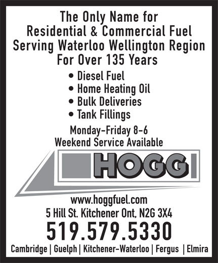 Hogg Heating & Air Conditioning (1-888-531-4644) - Display Ad - The Only Name for Residential & Commercial Fuel Serving Waterloo Wellington Region For Over 135 Years Diesel Fuel Home Heating Oil Bulk Deliveries Tank Fillings Monday-Friday 8-6 Weekend Service Available www.hoggfuel.com 5 Hill St. Kitchener Ont, N2G 3X4 519.579.5330  The Only Name for Residential & Commercial Fuel Serving Waterloo Wellington Region For Over 135 Years Diesel Fuel Home Heating Oil Bulk Deliveries Tank Fillings Monday-Friday 8-6 Weekend Service Available www.hoggfuel.com 5 Hill St. Kitchener Ont, N2G 3X4 519.579.5330  The Only Name for Residential & Commercial Fuel Serving Waterloo Wellington Region For Over 135 Years Diesel Fuel Home Heating Oil Bulk Deliveries Tank Fillings Monday-Friday 8-6 Weekend Service Available www.hoggfuel.com 5 Hill St. Kitchener Ont, N2G 3X4 519.579.5330  The Only Name for Residential & Commercial Fuel Serving Waterloo Wellington Region For Over 135 Years Diesel Fuel Home Heating Oil Bulk Deliveries Tank Fillings Monday-Friday 8-6 Weekend Service Available www.hoggfuel.com 5 Hill St. Kitchener Ont, N2G 3X4 519.579.5330  The Only Name for Residential & Commercial Fuel Serving Waterloo Wellington Region For Over 135 Years Diesel Fuel Home Heating Oil Bulk Deliveries Tank Fillings Monday-Friday 8-6 Weekend Service Available www.hoggfuel.com 5 Hill St. Kitchener Ont, N2G 3X4 519.579.5330  The Only Name for Residential & Commercial Fuel Serving Waterloo Wellington Region For Over 135 Years Diesel Fuel Home Heating Oil Bulk Deliveries Tank Fillings Monday-Friday 8-6 Weekend Service Available www.hoggfuel.com 5 Hill St. Kitchener Ont, N2G 3X4 519.579.5330  The Only Name for Residential & Commercial Fuel Serving Waterloo Wellington Region For Over 135 Years Diesel Fuel Home Heating Oil Bulk Deliveries Tank Fillings Monday-Friday 8-6 Weekend Service Available www.hoggfuel.com 5 Hill St. Kitchener Ont, N2G 3X4 519.579.5330  The Only Name for Residential & Commercial Fuel Serving Waterloo Wellington Region For Over 135 Years Diesel Fuel Home Heating Oil Bulk Deliveries Tank Fillings Monday-Friday 8-6 Weekend Service Available www.hoggfuel.com 5 Hill St. Kitchener Ont, N2G 3X4 519.579.5330  The Only Name for Residential & Commercial Fuel Serving Waterloo Wellington Region For Over 135 Years Diesel Fuel Home Heating Oil Bulk Deliveries Tank Fillings Monday-Friday 8-6 Weekend Service Available www.hoggfuel.com 5 Hill St. Kitchener Ont, N2G 3X4 519.579.5330  The Only Name for Residential & Commercial Fuel Serving Waterloo Wellington Region For Over 135 Years Diesel Fuel Home Heating Oil Bulk Deliveries Tank Fillings Monday-Friday 8-6 Weekend Service Available www.hoggfuel.com 5 Hill St. Kitchener Ont, N2G 3X4 519.579.5330  The Only Name for Residential & Commercial Fuel Serving Waterloo Wellington Region For Over 135 Years Diesel Fuel Home Heating Oil Bulk Deliveries Tank Fillings Monday-Friday 8-6 Weekend Service Available www.hoggfuel.com 5 Hill St. Kitchener Ont, N2G 3X4 519.579.5330  The Only Name for Residential & Commercial Fuel Serving Waterloo Wellington Region For Over 135 Years Diesel Fuel Home Heating Oil Bulk Deliveries Tank Fillings Monday-Friday 8-6 Weekend Service Available www.hoggfuel.com 5 Hill St. Kitchener Ont, N2G 3X4 519.579.5330