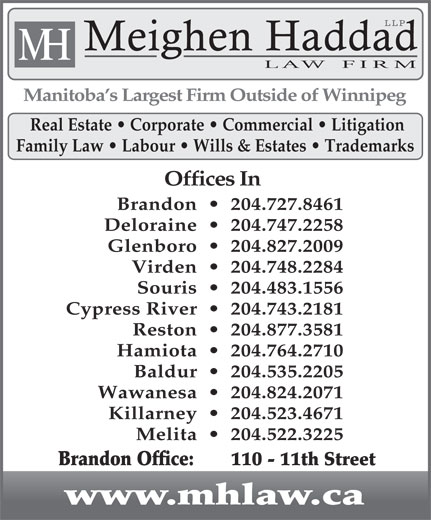 Meighen Haddad LLP (204-727-8461) - Annonce illustrée======= - LLP Meighen Haddad H M LAW  FIRM Manitoba s Largest Firm Outside of Winnipeg Real Estate   Corporate   Commercial   Litigation Family Law   Labour   Wills & Estates   Trademarks Offices In Brandon     204.727.8461 Deloraine     204.747.2258 Glenboro     204.827.2009 Virden     204.748.2284 Souris     204.483.1556 Cypress River     204.743.2181 Reston     204.877.3581 Hamiota     204.764.2710 Baldur     204.535.2205 Wawanesa     204.824.2071 Killarney     204.523.4671 Melita     204.522.3225 Brandon Office:    110 - 11th Street www.mhlaw.ca