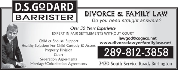 Godard David (905-632-2600) - Annonce illustrée======= - DARD D.S.G DIVORCE & FAMILY LAW BARRISTER Do you need straight answers? Over 30 Years Experience EXPERT IN FAIR SETTLEMENTS WITHOUT COURT Child & Spousal Support www.divorcelawyerfamilylaw.net Healthy Solutions For Child Custody & Access Property Division Court 289-812-3858 Separation Agreements Marriage/Cohabitation Agreements 3430 South Service Road, Burlington