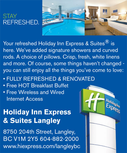 Holiday Inn Express & Suites (604-882-2000) - Annonce illustrée======= - FULLY REFRESHED & RENOVATED Free HOT Breakfast Buffet Free Wireless and Wired Internet Access Holiday Inn Express & Suites Langley 8750 204th Street, Langley, you can still enjoy all the things you ve come to love: STAY REFRESHED. STAY REFRESHED. Your refreshed Holiday Inn Express & Suites is here. We ve added signature showers and curved rods. A choice of pillows. Crisp, fresh, white linens and more. Of course, some things haven t changed - BC V1M 2Y5 604-882-2000 www.hiexpress.com/langleybc 8750 204th Street, Langley, BC V1M 2Y5 604-882-2000 www.hiexpress.com/langleybc and more. Of course, some things haven t changed - you can still enjoy all the things you ve come to love: FULLY REFRESHED & RENOVATED Free HOT Breakfast Buffet Free Wireless and Wired Internet Access Holiday Inn Express Your refreshed Holiday Inn Express & Suites is here. We ve added signature showers and curved rods. A choice of pillows. Crisp, fresh, white linens & Suites Langley