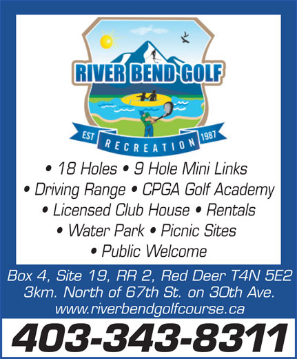 River Bend Golf Course (403-343-8311) - Annonce illustrée======= - 18 Holes   9 Hole Mini Links Driving Range   CPGA Golf Academy Licensed Club House   Rentals Water Park   Picnic Sites Public Welcome Box 4, Site 19, RR 2, Red Deer T4N 5E2 3km. North of 67th St. on 30th Ave. www.riverbendgolfcourse.ca