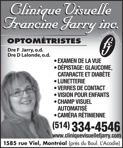 Clinique visuelle Francine Jarry (514-334-4546) - Annonce illustrée======= - OPTOMÉTRISTES Dre F  Jarry, o.d. Dre D Lalonde, o.d. EXAMEN DE LA VUE DÉPISTAGE: GLAUCOME, CATARACTE ET DIABÈTE LUNETTERIE VERRES DE CONTACT VISION POUR ENFANTS CHAMP VISUEL AUTOMATISÉ CAMÉRA RÉTINIENNE (514) 334-4546 www.cliniquevisuellefjarry.com 1585 rue Viel, Montréal (près du Boul. L Acadie)