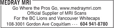 MedRay MRI (604-941-8780) - Display Ad - Go Where the Pros Go, www.medraymri.com Official Supplier of MRI Scans For the BC Lions and Vancouver Whitecaps  Go Where the Pros Go, www.medraymri.com Official Supplier of MRI Scans For the BC Lions and Vancouver Whitecaps  Go Where the Pros Go, www.medraymri.com Official Supplier of MRI Scans For the BC Lions and Vancouver Whitecaps  Go Where the Pros Go, www.medraymri.com Official Supplier of MRI Scans For the BC Lions and Vancouver Whitecaps