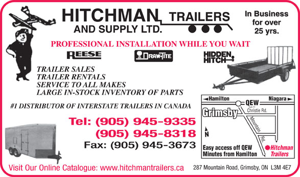 Hitchman Trailers & Supply Ltd (905-945-9335) - Display Ad - In Business TRAILERS HITCHMAN for over AND SUPPLY LTD. 25 yrs. PROFESSIONAL INSTALLATION WHILE YOU WAIT TRAILER SALES TRAILER RENTALS SERVICE TO ALL MAKES LARGE IN-STOCK INVENTORY OF PARTS Hamilton Niagara QEW Exit 71 #1 DISTRIBUTOR OF INTERSTATE TRAILERS IN CANADA Christie Rd. Grimsby Mountain Rd. Tel: (905) 945-9335 (905) 945-8318 Fax: (905) 945-3673 Easy access off QEW Hitchman Minutes from Hamilton Trailers 287 Mountain Road, Grimsby, ON  L3M 4E7 Visit Our Online Catalogue: www.hitchmantrailers.ca In Business TRAILERS HITCHMAN for over AND SUPPLY LTD. 25 yrs. PROFESSIONAL INSTALLATION WHILE YOU WAIT TRAILER SALES TRAILER RENTALS SERVICE TO ALL MAKES LARGE IN-STOCK INVENTORY OF PARTS Hamilton Niagara QEW Exit 71 #1 DISTRIBUTOR OF INTERSTATE TRAILERS IN CANADA Christie Rd. Grimsby Mountain Rd. Tel: (905) 945-9335 (905) 945-8318 Fax: (905) 945-3673 Easy access off QEW Hitchman Minutes from Hamilton Trailers 287 Mountain Road, Grimsby, ON  L3M 4E7 Visit Our Online Catalogue: www.hitchmantrailers.ca