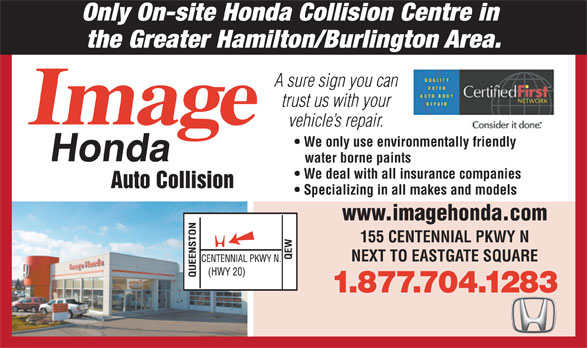 Image Honda Auto Collision (1-800-939-0167) - Annonce illustrée======= - Only On-site Honda Collision Centre in the Greater Hamilton/Burlington Area. A sure sign you can trust us with your vehicle s repair. We only use environmentally friendly water borne paints We deal with all insurance companies Auto Collision Specializing in all makes and models www.imagehonda.com 155 CENTENNIAL PKWY N NEXT TO EASTGATE SQUARE 1.877.704.1283  Only On-site Honda Collision Centre in the Greater Hamilton/Burlington Area. A sure sign you can trust us with your vehicle s repair. We only use environmentally friendly water borne paints We deal with all insurance companies Auto Collision Specializing in all makes and models www.imagehonda.com 155 CENTENNIAL PKWY N NEXT TO EASTGATE SQUARE 1.877.704.1283  Only On-site Honda Collision Centre in the Greater Hamilton/Burlington Area. A sure sign you can trust us with your vehicle s repair. We only use environmentally friendly water borne paints We deal with all insurance companies Auto Collision Specializing in all makes and models www.imagehonda.com 155 CENTENNIAL PKWY N NEXT TO EASTGATE SQUARE 1.877.704.1283  Only On-site Honda Collision Centre in the Greater Hamilton/Burlington Area. A sure sign you can trust us with your vehicle s repair. We only use environmentally friendly water borne paints We deal with all insurance companies Auto Collision Specializing in all makes and models www.imagehonda.com 155 CENTENNIAL PKWY N NEXT TO EASTGATE SQUARE 1.877.704.1283  Only On-site Honda Collision Centre in the Greater Hamilton/Burlington Area. A sure sign you can trust us with your vehicle s repair. We only use environmentally friendly water borne paints We deal with all insurance companies Auto Collision Specializing in all makes and models www.imagehonda.com 155 CENTENNIAL PKWY N NEXT TO EASTGATE SQUARE 1.877.704.1283  Only On-site Honda Collision Centre in the Greater Hamilton/Burlington Area. A sure sign you can trust us with your vehicle s r