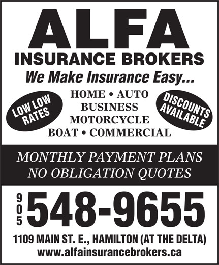 Alfa Insurance Brokers (905-548-9655) - Annonce illustrée======= - 548-9655 1109 MAIN ST. E., HAMILTON (AT THE DELTA) www.alfainsurancebrokers.ca We Make Insurance Easy... HOME   AUTO DISCOU LOW AVAIL NS BUSINESS ORW ATES ABLEL MOTORCYCLE BOAT   COMMERCIAL MONTHLY PAYMENT PLANS NO OBLIGATION QUOTES 548-9655 1109 MAIN ST. E., HAMILTON (AT THE DELTA) www.alfainsurancebrokers.ca We Make Insurance Easy... HOME   AUTO DISCOU LOW AVAIL NS BUSINESS ORW ATES ABLEL MOTORCYCLE BOAT   COMMERCIAL MONTHLY PAYMENT PLANS NO OBLIGATION QUOTES