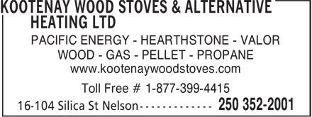Kootenay Wood Stoves & Alternative Heating Ltd (250-352-2001) - Display Ad - PACIFIC ENERGY - HEARTHSTONE - VALOR WOOD - GAS - PELLET - PROPANE www.kootenaywoodstoves.com Toll Free # 1-877-399-4415 16-104 Silica St Nelson -------------