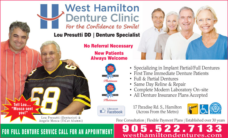 West Hamilton Denture Clinic (905-522-7133) - Annonce illustrée======= - Lou Presutti DD Denture Specialist No Referral Necessary New Patients Always Welcome 2014 Specializing in Implant Partial/Full Dentures First Time Immediate Denture Patients Full & Partial Dentures Platinum Same Day Reline & Repair 2013 Complete Modern Laboratory On-site All Denture Insurance Plans Accepted Platinum Tell Lou... 17 Paradise Rd. S., Hamilton Mosca sent (Across From the Metro) you! Lou Presutti (Denturist) & Free Consultation   Flexible Payment Plans   Established over 30 years Angelo Mosca (TiCat Alumni) FOR FULL DENTURE SERVICE CALL FOR AN APPOINTMENT westhamiltondentures.com