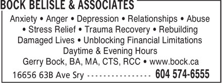 Bock Belisle & Associates (604-574-6555) - Display Ad - Anxiety • Anger • Depression • Relationships • Abuse • Stress Relief • Trauma Recovery • Rebuilding Damaged Lives • Unblocking Financial Limitations Daytime & Evening Hours Gerry Bock, BA, MA, CTS, RCC • www.bock.ca