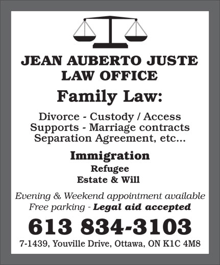 Jean Auberto Juste B.Sc.Soc, L.L.B (613-834-3103) - Display Ad - JEAN AUBERTO JUSTE LAW OFFICE Family Law: Divorce - Custody / Access Supports - Marriage contracts Separation Agreement, etc... Immigration Refugee Estate & Will Evening & Weekend appointment available Free parking - Legal aid accepted 613 834-3103 7-1439, Youville Drive, Ottawa, ON K1C 4M8
