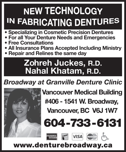 Granville At Broadway Denture Clinic (604-733-6131) - Display Ad - Specializing in Cosmetic Precision Dentures For all Your Denture Needs and Emergencies Free Consultations All Insurance Plans Accepted Including Ministry Repair and Relines the same day Zohreh Juckes, R.D. Nahal Khatam, R.D. Broadway at Granville Denture Clinic Vancouver Medical Building #406 - 1541 W. Broadway, Vancouver, BC  V6J 1W7 604-733-6131 www.denturebroadway.ca