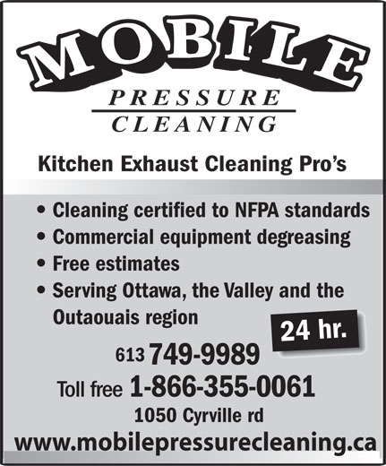 Mobile Pressure Cleaning (613-749-9989) - Annonce illustrée======= - PRESSURE CLEANING Kitchen Exhaust Cleaning Pro s Cleaning certified to NFPA standards Commercial equipment degreasing Free estimates Serving Ottawa, the Valley and the Outaouais region 24 hr. 613 749-9989 Toll free 1-866-355-0061 1050 Cyrville rd www.mobilepressurecleaning.ca  PRESSURE CLEANING Kitchen Exhaust Cleaning Pro s Cleaning certified to NFPA standards Commercial equipment degreasing Free estimates Serving Ottawa, the Valley and the Outaouais region 24 hr. 613 749-9989 Toll free 1-866-355-0061 1050 Cyrville rd www.mobilepressurecleaning.ca  PRESSURE CLEANING Kitchen Exhaust Cleaning Pro s Cleaning certified to NFPA standards Commercial equipment degreasing Free estimates Serving Ottawa, the Valley and the Outaouais region 24 hr. 613 749-9989 Toll free 1-866-355-0061 1050 Cyrville rd www.mobilepressurecleaning.ca