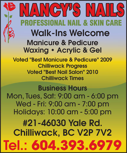"""Nancy's Nails (604-393-6979) - Display Ad - Voted """"Best Manicure & Pedicure"""" 2009 Chilliwack Progress Voted """"Best Nail Salon"""" 2010 Chilliwack Times Business Hours Mon, Tues, Sat: 9:00 am - 6:00 pm Wed - Fri: 9:00 am - 7:00 pm Holidays: 10:00 am - 5:00 pm #21-46030 Yale Rd. Chilliwack, BC V2P 7V2 Tel.: 604.393.6979 Walk-Ins Welcome Manicure & Pedicure Waxing   Acrylic & Gel"""