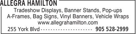 Allegra Hamilton (905-528-2999) - Annonce illustrée======= - Tradeshow Displays, Banner Stands, Pop-ups A-Frames, Bag Signs, Vinyl Banners, Vehicle Wraps www.allegrahamilton.com Tradeshow Displays, Banner Stands, Pop-ups A-Frames, Bag Signs, Vinyl Banners, Vehicle Wraps www.allegrahamilton.com