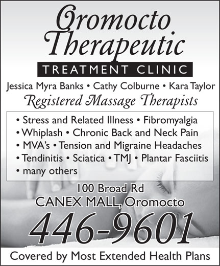 Oromocto Therapeutic Treatment Clinic (506-446-9601) - Annonce illustrée======= - Oromocto Therapeutic TREATMENT CLINIC Jessica Myra Banks   Cathy Colburne   Kara Taylor Registered Massage Therapists Stress and Related Illness   Fibromyalgia Whiplash   Chronic Back and Neck Pain MVA s   Tension and Migraine Headaches Tendinitis   Sciatica   TMJ   Plantar Fasciitis many others 100 Broad Rd CANEX MALL, Oromocto 446-9601 Covered by Most Extended Health Plans