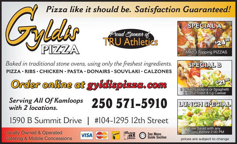 Gyldi's Pizza (250-372-2410) - Annonce illustrée======= - Pizza like it should be. Satisfaction Guaranteed! SPECIAL A 95$295$2 $2 4.4. PIZZA 2 Med 3 Topping PIZZAS PIZZA Baked in traditional stone ovens, using only the freshest ingredients. SPECIAL B PIZZA   RIBS   CHICKEN   PASTA   DONAIRS   SOUVLAKI   CALZONES 95$295 1.1. Order online at gyldispizza.com 2 Baked Lasagna or Spaghetti 2 Garlic Toast & Lg Caesar Serving All Of Kamloops LUNCH SPECIAL 250 571-5910 with 2 locations. Free Salad with any Delivery Before 2:00 PM Locally Owned & Operated Catering & Mobile Concessions prices are subject to change
