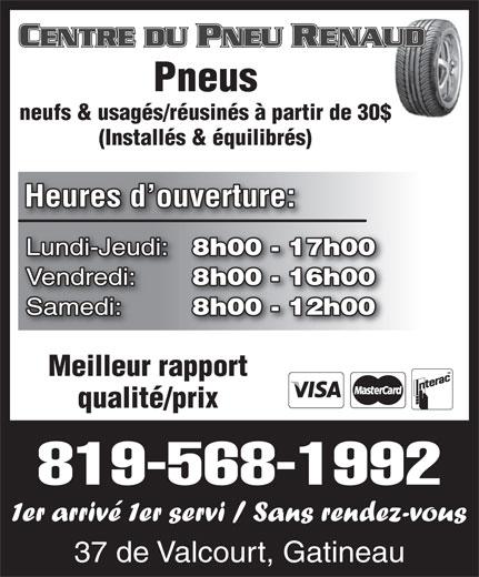 Centre du Pneu Renaud (819-568-1992) - Annonce illustrée======= - neufs & usagés/réusinés à partir de 30$ (Installés & équilibrés) Heures d ouverture: Lundi-Jeudi: 8h00 - 17h00 Vendredi: 8h00 - 16h00 Samedi: 8h00 - 12h00 Meilleur rapport qualité/prix 819-568-1992 1er arrivé 1er servi / Sans rendez-vous 37 de Valcourt, Gatineau Pneus