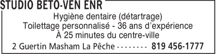 Studio Béto-Ven Enr (819-456-1777) - Annonce illustrée======= - Hygiène dentaire (détartrage) Toilettage personnalisé - 36 ans d'expérience À 25 minutes du centre-ville Hygiène dentaire (détartrage) Toilettage personnalisé - 36 ans d'expérience À 25 minutes du centre-ville