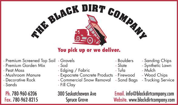 The Black Dirt Company Ltd (780-962-8220) - Display Ad - You pick up or we deliver. - Premium Screened Top Soil- Gravels - Boulders - Sanding Chips - Premium Garden Mix - Sod - Slate - Synthetic Lawn - Peat Moss - Edging / Fabric - Tufa - Mulch - Mushroom Manure - Expocrete Concrete Products- Firewood - Wood Chips - Decorative Rock - Commercial Snow Removal - Sand Bags - Trucking Service - Sands - Fill Clay Ph. 780-960-6206 300 Saskatchewan Ave Spruce Grove Fax. 780-962-8215 Website. www.blackdirtcompany.com