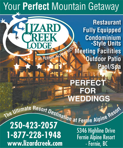 Lizard Creek Lodge & Condominiums (250-423-2057) - Annonce illustrée======= - Your Perfect Mountain Getaway Restaurant Fully Equipped Condominium -Style Units Meeting Facilities Outdoor Patio Pool/Spa PERFECT FOR WEDDINGS The Ultimate Resort Destination at Fernie Alpine Resort 250-423-2057 5346 Highline Drive 1-877-228-1948 Fernie Alpine Resort www.lizardcreek.com - Fernie, BC
