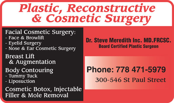 Meredith Steven Dr (778-471-5979) - Annonce illustrée======= - Plastic, Reconstructive & Cosmetic Surgery Facial Cosmetic Surgery: - Face & Browlift Dr. Steve Meredith Inc. MD.FRCSC. - Eyelid Surgery Board Certified Plastic Surgeon - Nose & Ear Cosmetic Surgery Breast Lift & Augmentation Body Contouring Phone: 778 471-5979 - Tummy Tuck 300-546 St Paul Street - Liposuction Cosmetic Botox, Injectable Filler & Mole Removal