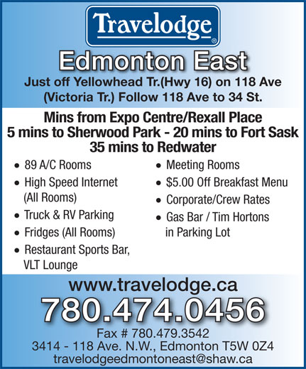 Travelodge (780-474-0456) - Display Ad - Just off Yellowhead Tr.(Hwy 16) on 118 Ave (Victoria Tr.) Follow 118 Ave to 34 St. Mins from Expo Centre/Rexall Place 5 mins to Sherwood Park - 20 mins to Fort Sask 35 mins to Redwater · Meeting Rooms · 89 A/C Rooms · $5.00 Off Breakfast Menu · High Speed Internet (All Rooms) · Corporate/Crew Rates · Edmonton East Truck & RV Parking · Gas Bar / Tim Hortons in Parking Lot · Fridges (All Rooms) · Restaurant Sports Bar, VLT Lounge www.travelodge.ca 780.474.0456 Fax # 780.479.3542 3414 - 118 Ave. N.W., Edmonton T5W 0Z4 Edmonton East Just off Yellowhead Tr.(Hwy 16) on 118 Ave (Victoria Tr.) Follow 118 Ave to 34 St. Mins from Expo Centre/Rexall Place 5 mins to Sherwood Park - 20 mins to Fort Sask 35 mins to Redwater · Meeting Rooms · 89 A/C Rooms · $5.00 Off Breakfast Menu · High Speed Internet (All Rooms) · Corporate/Crew Rates · Truck & RV Parking · Gas Bar / Tim Hortons in Parking Lot · Fridges (All Rooms) · Restaurant Sports Bar, VLT Lounge www.travelodge.ca 780.474.0456 Fax # 780.479.3542 3414 - 118 Ave. N.W., Edmonton T5W 0Z4